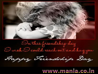 In the friendship day i wish i could reach out and hug you. Happy Friendship Day.