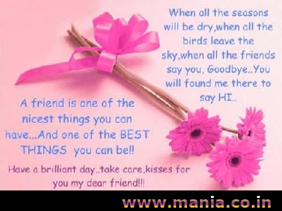 When all the seasons will be dry. when all the birds leave the sky, when all the friends say you. Goodbye.. you will found me there to say Hi. A friend is one of the nicest things you can have... and one of the Best things you can be...  Friendship Day