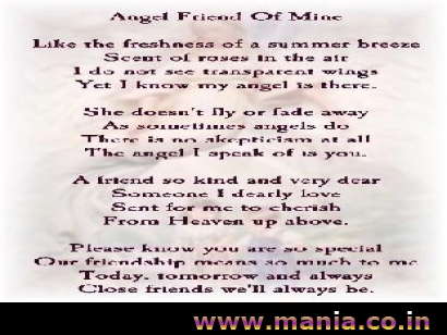 Angel Friend of mine Like the freshness of a summer breexe Scent of roses in the air I do not see transparent wings yet I know my angel is there. She doesn't fly or fade away as sometimes angels do there is no skepticism at all the angel i speak of is you.