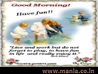 Good Morning have Fun Live and work but do not forget to play, to have fun in life and really enjoy it