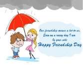 OUR FRIENDSHIP MEANS A LOT TO US, EVEN ON A RAINY DAY I AM BY YOUR SIDE HAPPY FRIENDSHIP DAY