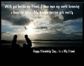 WITH YOU BESIDE MY FRIEND. I HAVE SEEN MY WORLD BECOMING A BEAUTIFUL PLACE... MY DREAMS TURNING INTO REALITY. HAPPY FRIENDSHIP DAY.. TO U MY FRIEND