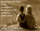 DO NOT EXPECT YOUR FRIEND TO BE A PERFECT PERSON BUT HELP YOUR FRIEND TO BECOME A PERFECT PERSON. HAPPY FRIENDSHIP DAY