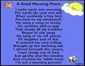 A Good Morning Poem I Woke Early One Monring, The Earth Lay Cool And Still, When Suddenly A Tiny Bird Perched On My Windowsill. He Sang A Song So Lovely. So Carefree And So Gay, That Slowly All My Troubles Began To Slip Away. He Sang Of Far Off Places Of L
