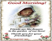 Good Morning Friends Are Like Flowers In The Garden Of Our Lives. Thank You For Your Friendship
