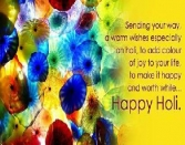 SENDING YOUR WAY, A WARM WISHES ESPECIALLY ON HOLI, TO ADD COLOUR OF JOY TO YOUR LIFE, TO MAKE IT HAPPY AND WORTH WIHILE... HAPPY HOLI.