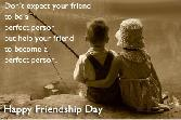 DONOT EXPECT YOUR FRIEND TO BE A PERFECT PERSON BUT HELP YOUR FRIEND TO BECOME A PERFECT PERSON. HAPPY FRIENDSHIP DAY