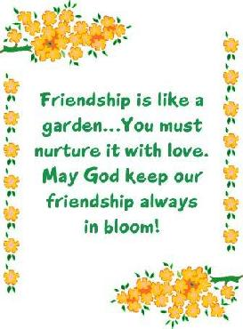 Friendship Is Like A Garden... You Must Nurture It With Love. May God Keep Our Friendship Always In Bloom!