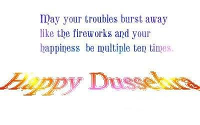 May you troubles burst away like the fireworks and your happiness be multiple ten times. Happy Dussehra